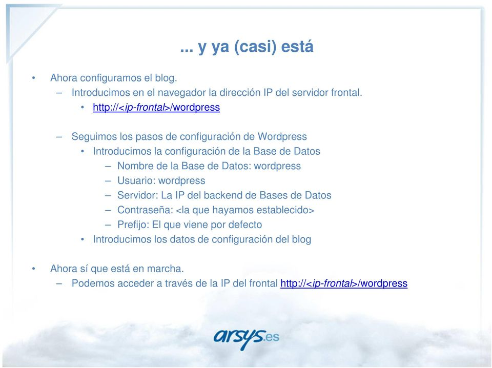 Base de Datos: wordpress Usuario: wordpress Servidor: La IP del backend de Bases de Datos Contraseña: <la que hayamos establecido> Prefijo: El