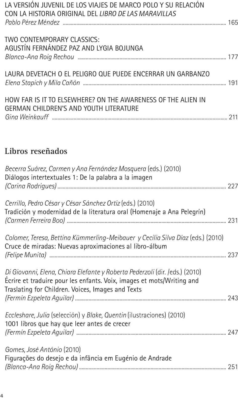 .. 191 HOW FAR IS IT TO ELSEWHERE? ON THE AWARENESS OF THE ALIEN IN GERMAN CHILDREN S AND YOUTH LITERATURE Gina Weinkauff... 211 Libros reseñados Becerra Suárez, Carmen y Ana Fernández Mosquera (eds.