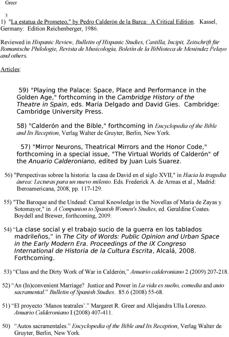 "Articles: 59) ""Playing the Palace: Space, Place and Performance in the Golden Age,"" forthcoming in the Cambridge History of the Theatre in Spain, eds. María Delgado and David Gies."