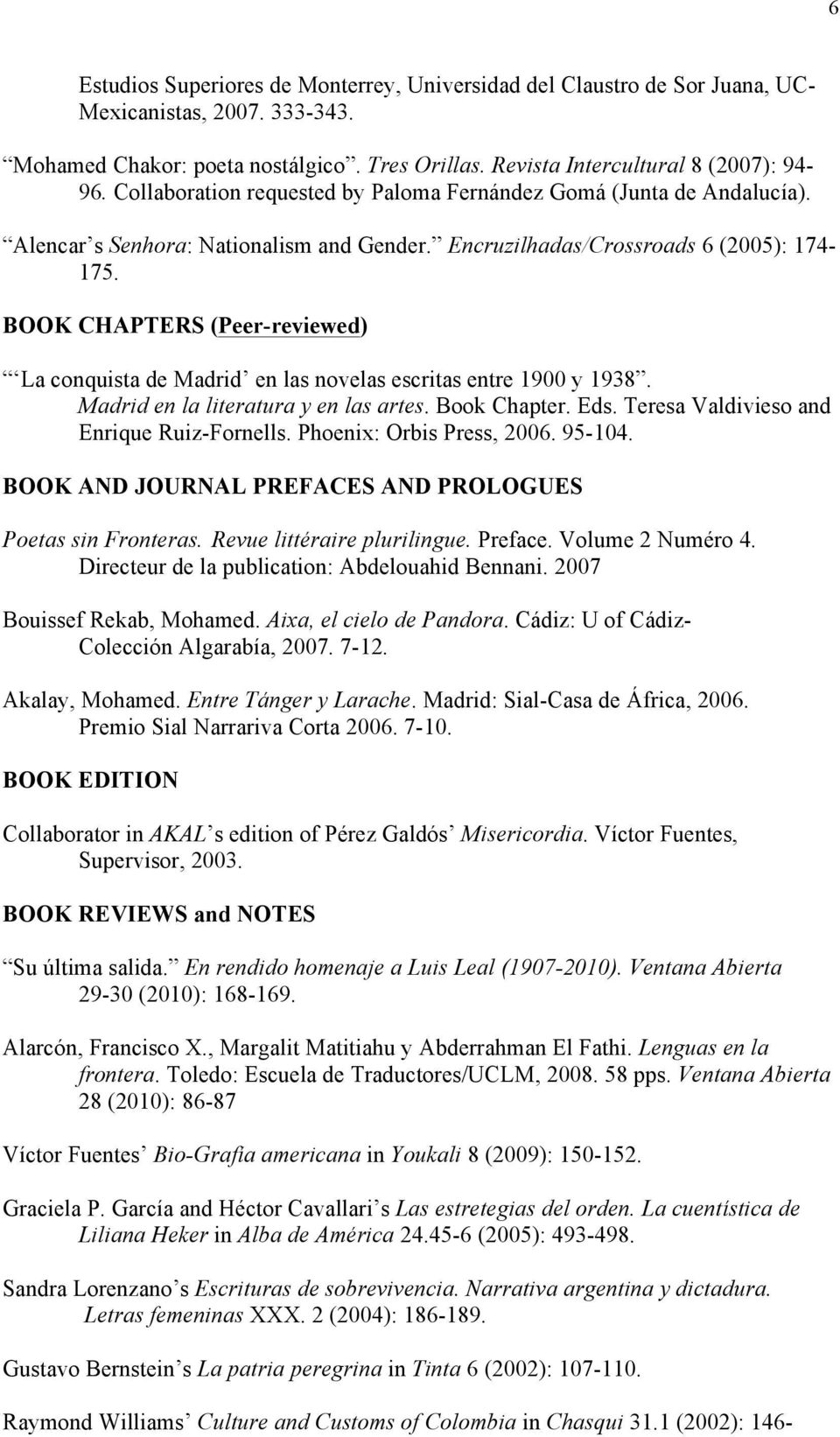 BOOK CHAPTERS (Peer-reviewed) La conquista de Madrid en las novelas escritas entre 1900 y 1938. Madrid en la literatura y en las artes. Book Chapter. Eds. Teresa Valdivieso and Enrique Ruiz-Fornells.