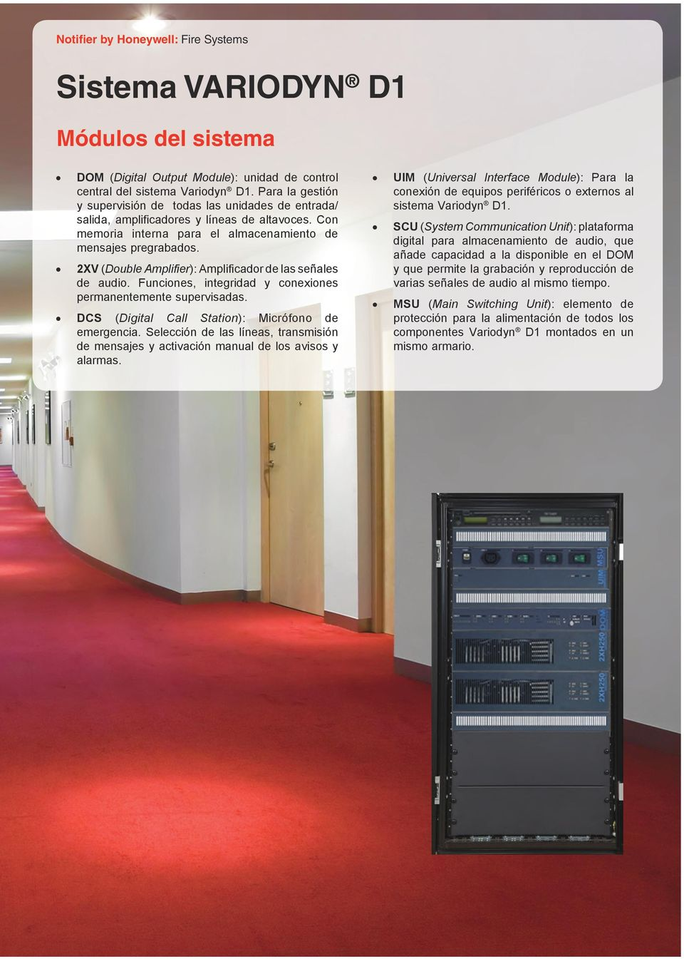2XV (Double Amplifier): Amplificador de las señales de audio. Funciones, integridad y conexiones permanentemente supervisadas. DCS (Digital Call Station): Micrófono de emergencia.