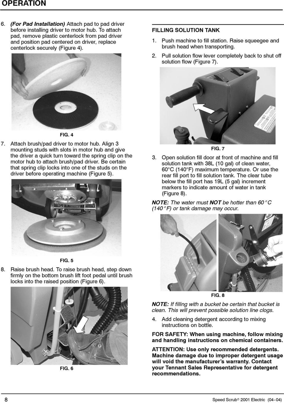 Raise squeegee and brush head when transporting. 2. Pull solution flow lever completely back to shut off solution flow (Figure 7). FIG. 4 7. Attach brush/pad driver to motor hub.