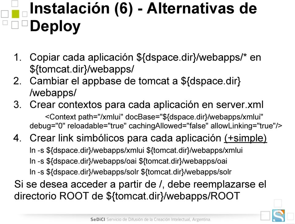 "dir}/webapps/xmlui"" debug=""0"" reloadable=""true"" cachingallowed=""false"" allowlinking=""true""/> 4. Crear link simbólicos para cada aplicación (+simple) ln -s ${dspace."
