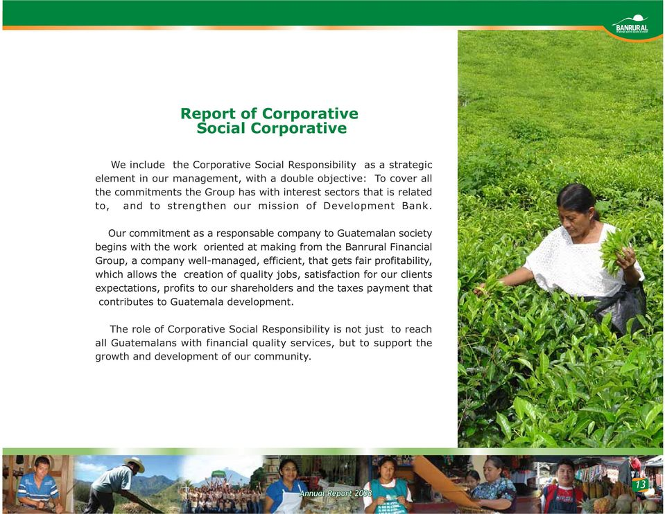 Our commitment as a responsable company to Guatemalan society begins with the work oriented at making from the Banrural Financial Group, a company well-managed, efficient, that gets fair