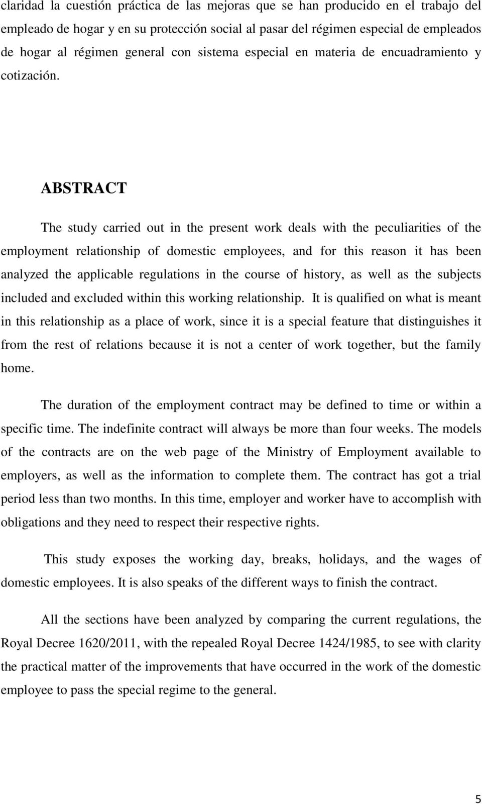 ABSTRACT The study carried out in the present work deals with the peculiarities of the employment relationship of domestic employees, and for this reason it has been analyzed the applicable