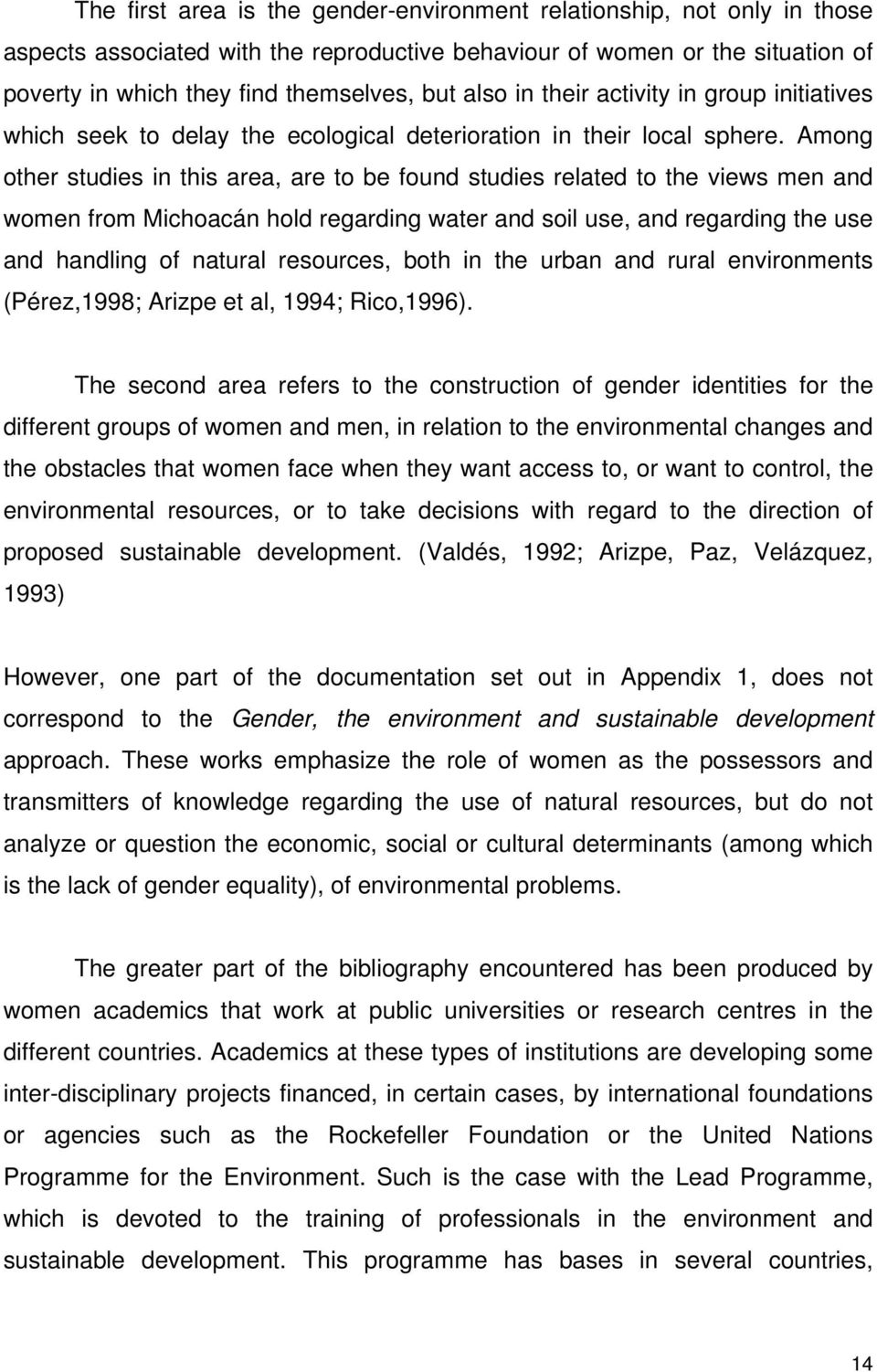Among other studies in this area, are to be found studies related to the views men and women from Michoacán hold regarding water and soil use, and regarding the use and handling of natural resources,