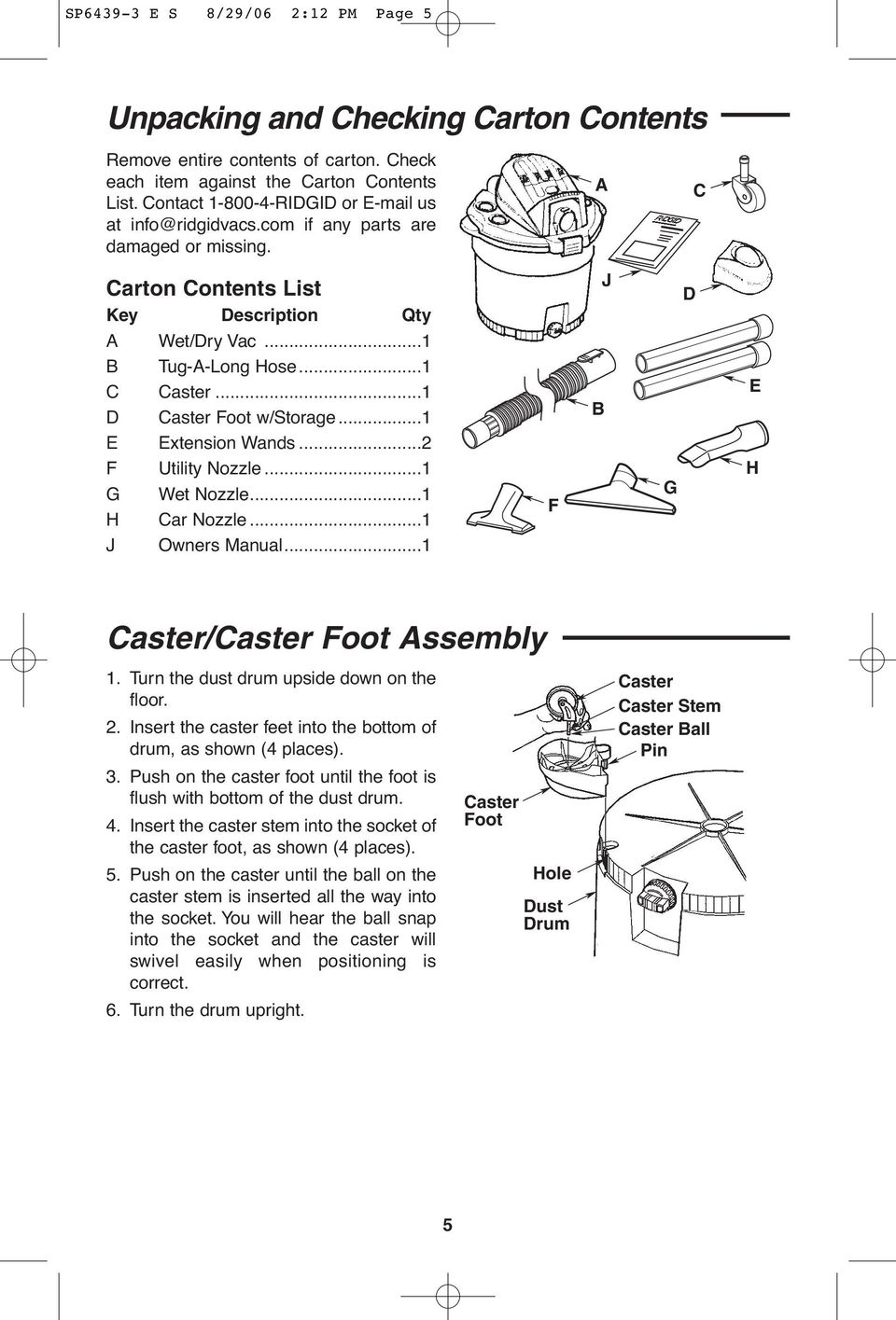 ..1 D Caster Foot w/storage...1 E Extension Wands...2 F Utility Nozzle...1 G Wet Nozzle...1 H Car Nozzle...1 J Owners Manual...1 F B J G D E H Caster/Caster Foot Assembly 1.