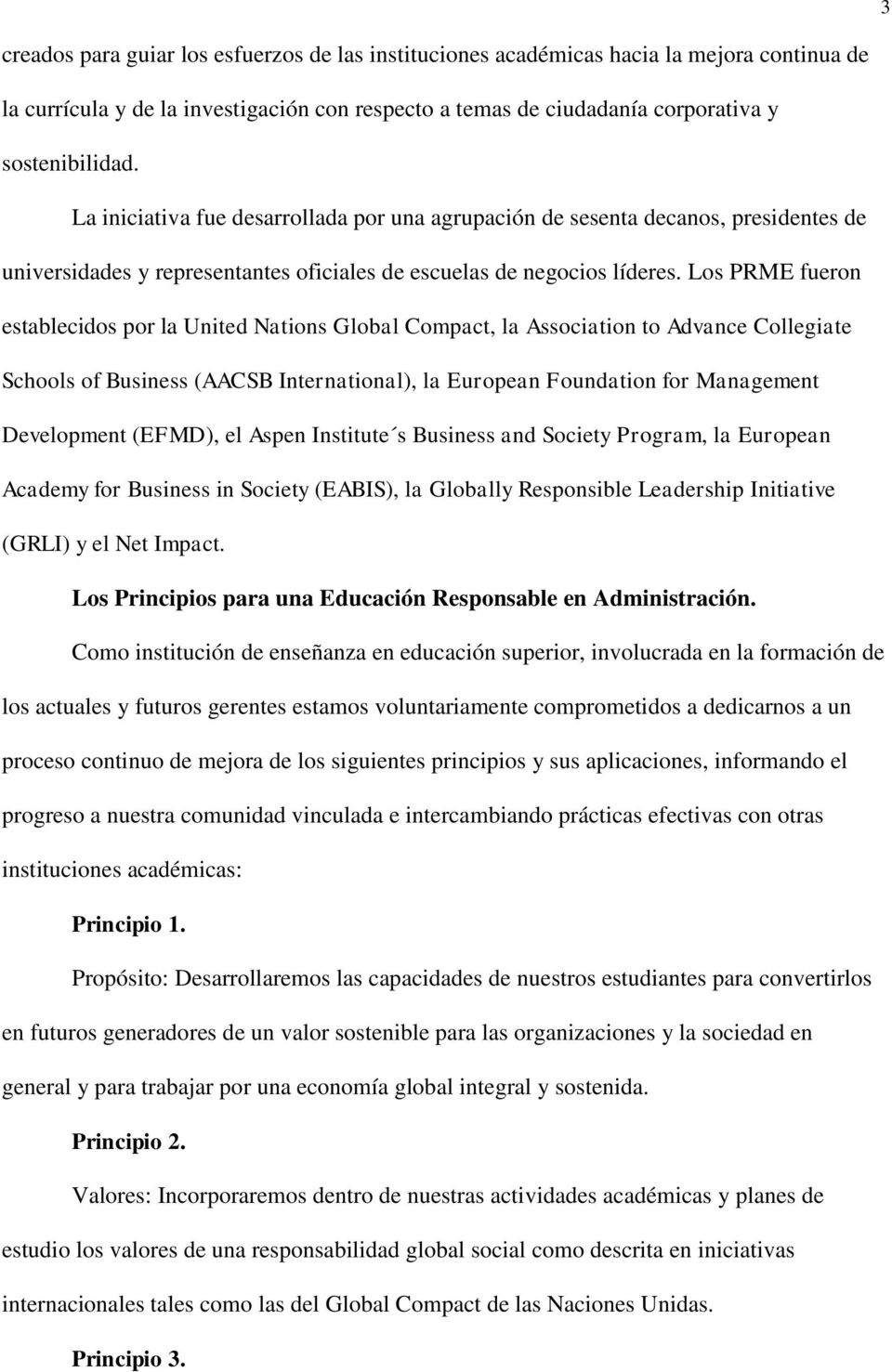 Los PRME fueron establecidos por la United Nations Global Compact, la Association to Advance Collegiate Schools of Business (AACSB International), la European Foundation for Management Development
