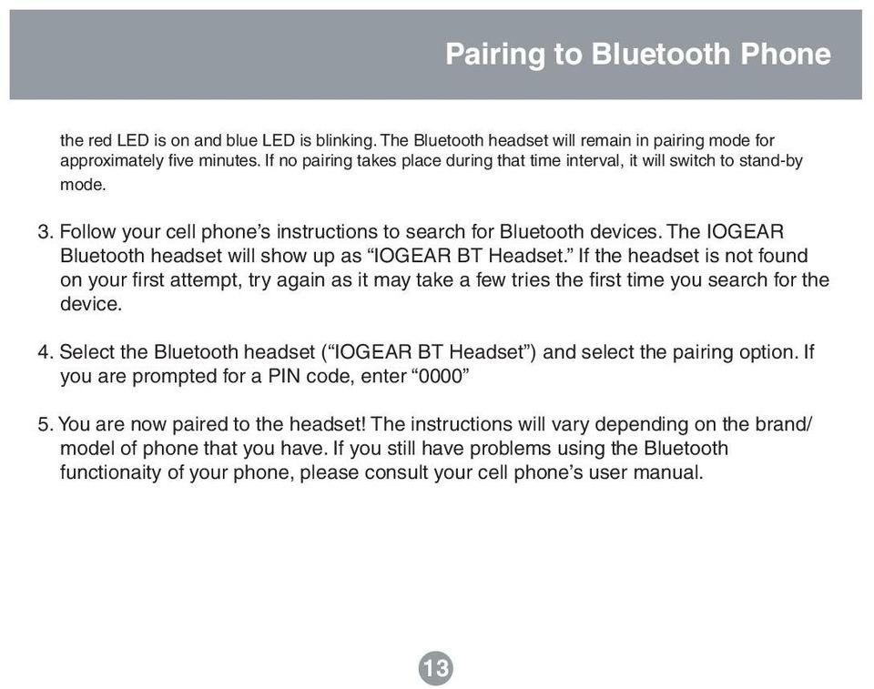 The IOGEAR Bluetooth headset will show up as IOGEAR BT Headset. If the headset is not found on your first attempt, try again as it may take a few tries the first time you search for the device. 4.