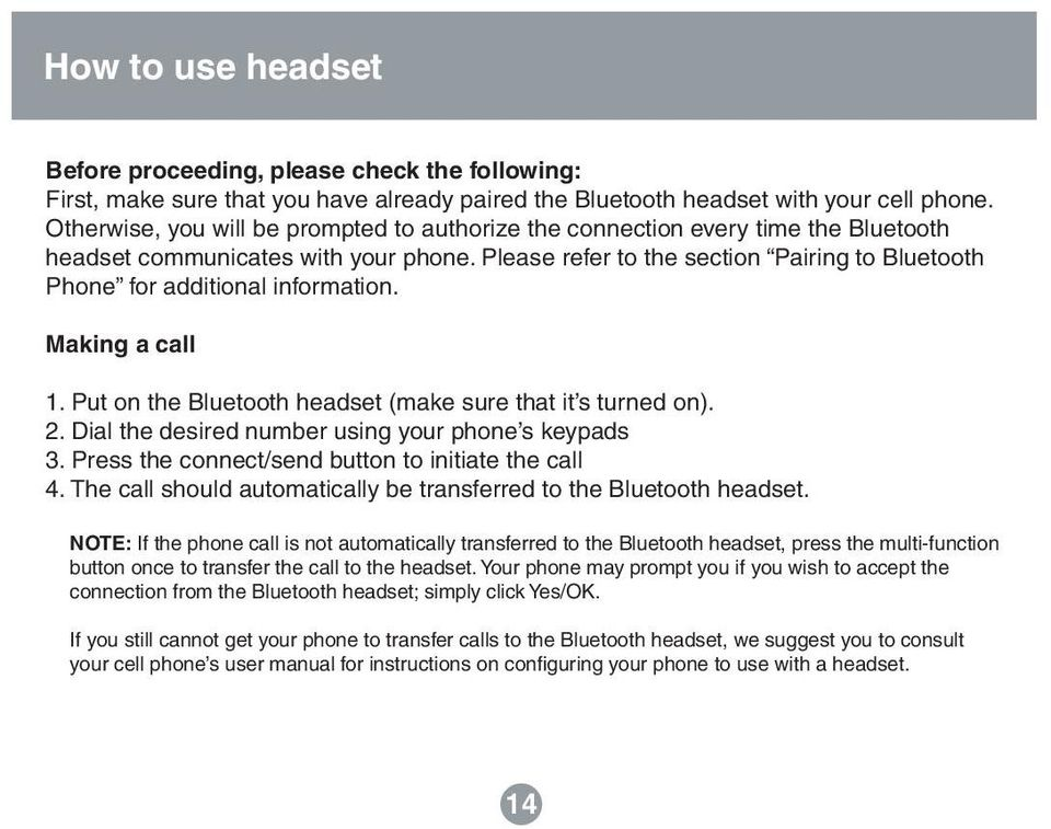 Please refer to the section Pairing to Bluetooth Phone for additional information. Making a call 1. Put on the Bluetooth headset (make sure that it s turned on). 2.