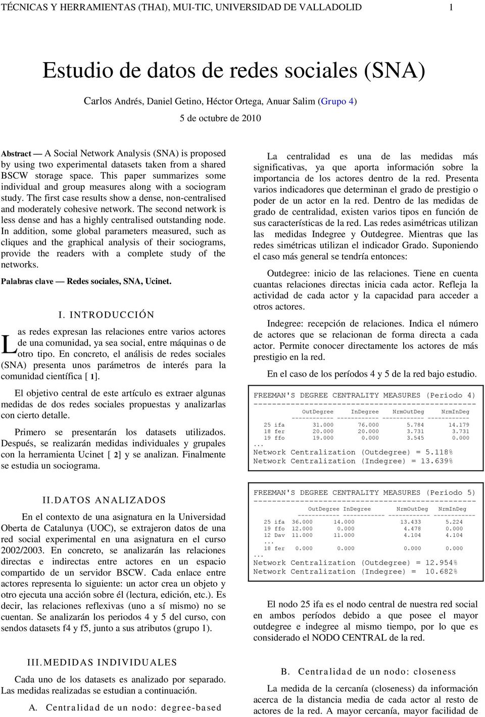 This paper summarizes some individual and group measures along with a sociogram study. The first case results show a dense, noncentralised and moderately cohesive network.