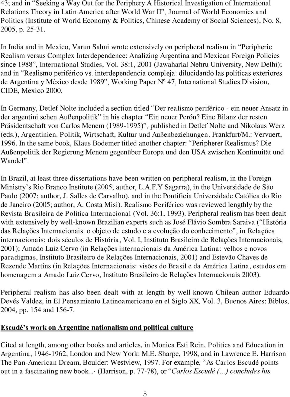 In India and in Mexico, Varun Sahni wrote extensively on peripheral realism in Peripheric Realism versus Complex Interdependence: Analizing Argentina and Mexican Foreign Policies since 1988,