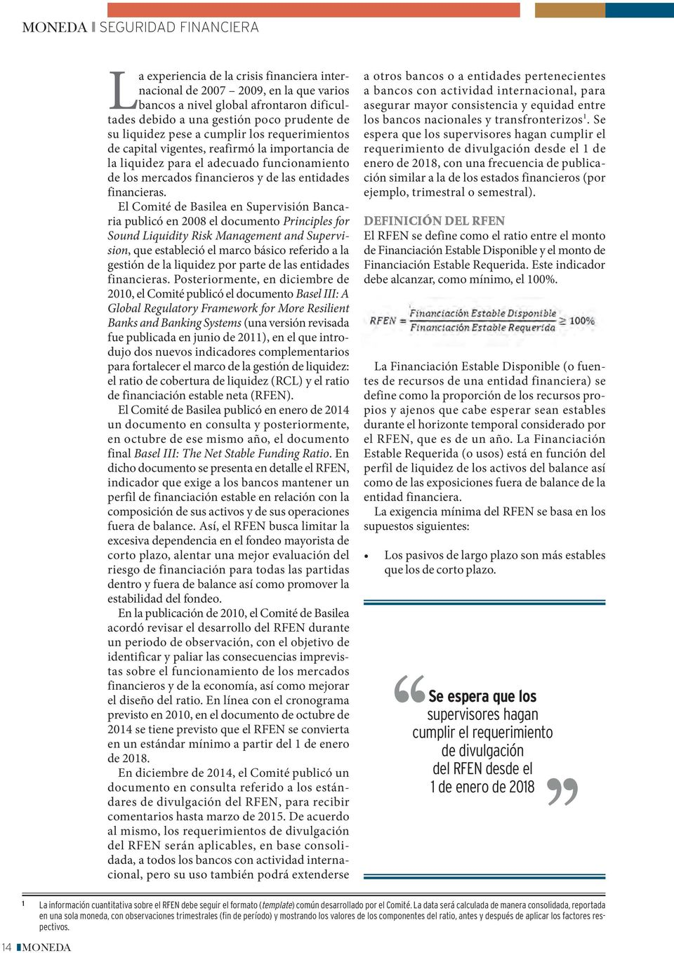 El Comité de Basilea en Supervisión Bancaria publicó en 2008 el documento Principles for Sound Liquidity Risk Management and Supervision, que estableció el marco básico referido a la gestión de la