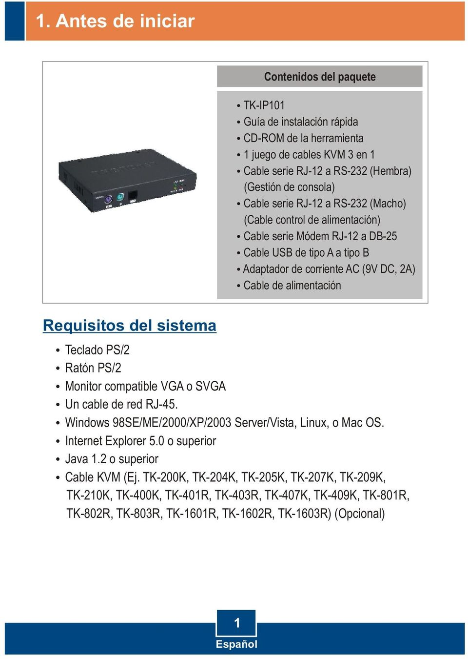Requisitos del sistema Teclado PS/2 Ratón PS/2 Monitor compatible VGA o SVGA Un cable de red RJ-45. Windows 98SE/ME/2000/XP/2003 Server/Vista, Linux, o Mac OS. Internet Explorer 5.