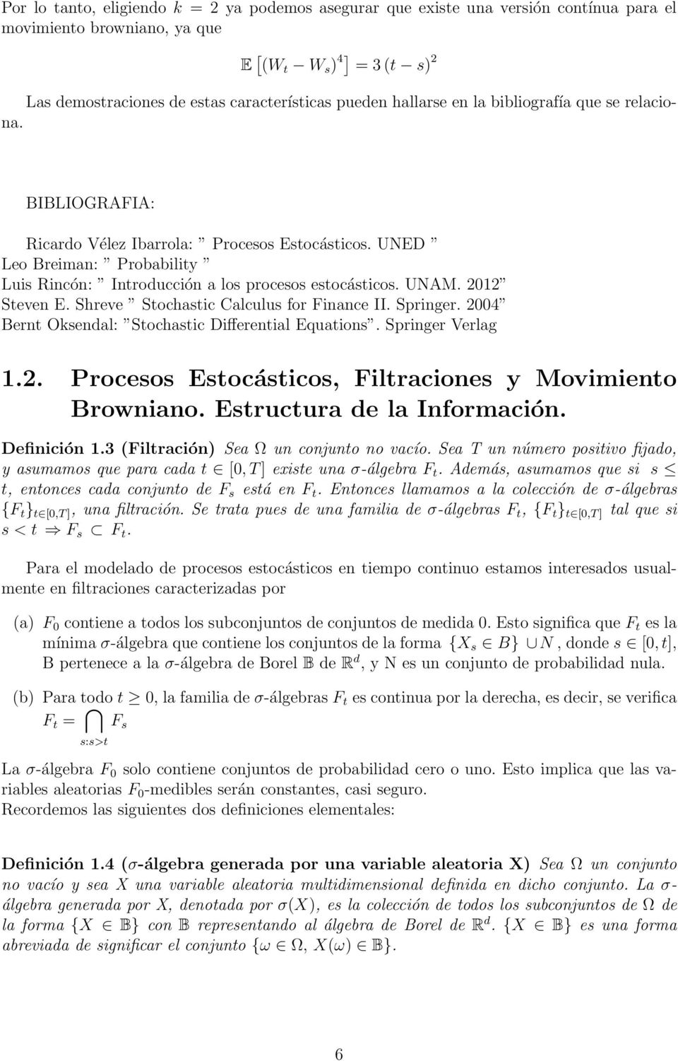 Shreve Sochasic Calculus for Finance II. Springer. 24 Bern Oksendal: Sochasic Differenial Equaions. Springer Verlag 1.2. Procesos Esocásicos, Filraciones y Movimieno Browniano.