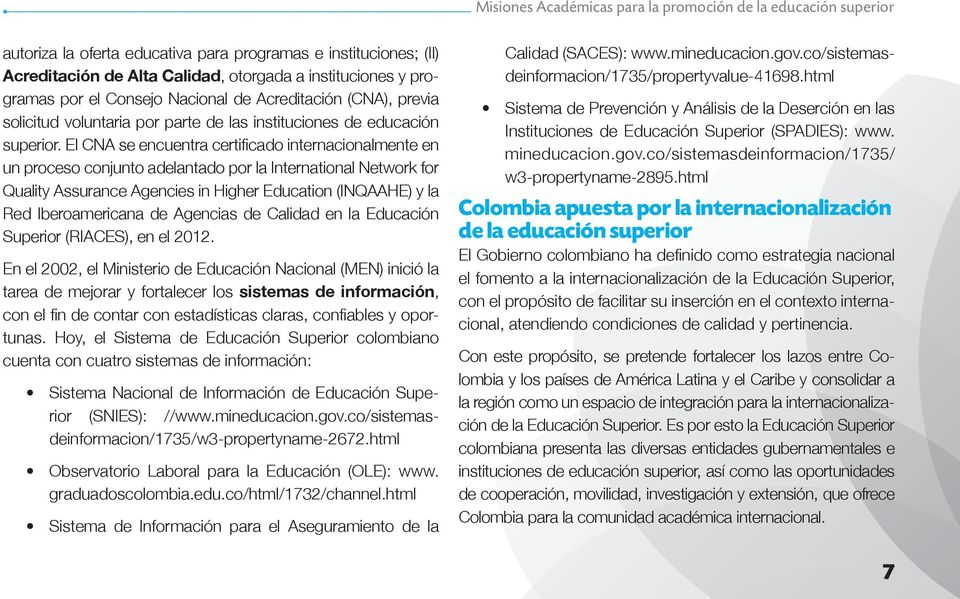 El CNA se encuentra certificado internacionalmente en un proceso conjunto adelantado por la International Network for Quality Assurance Agencies in Higher Education (INQAAHE) y la Red Iberoamericana