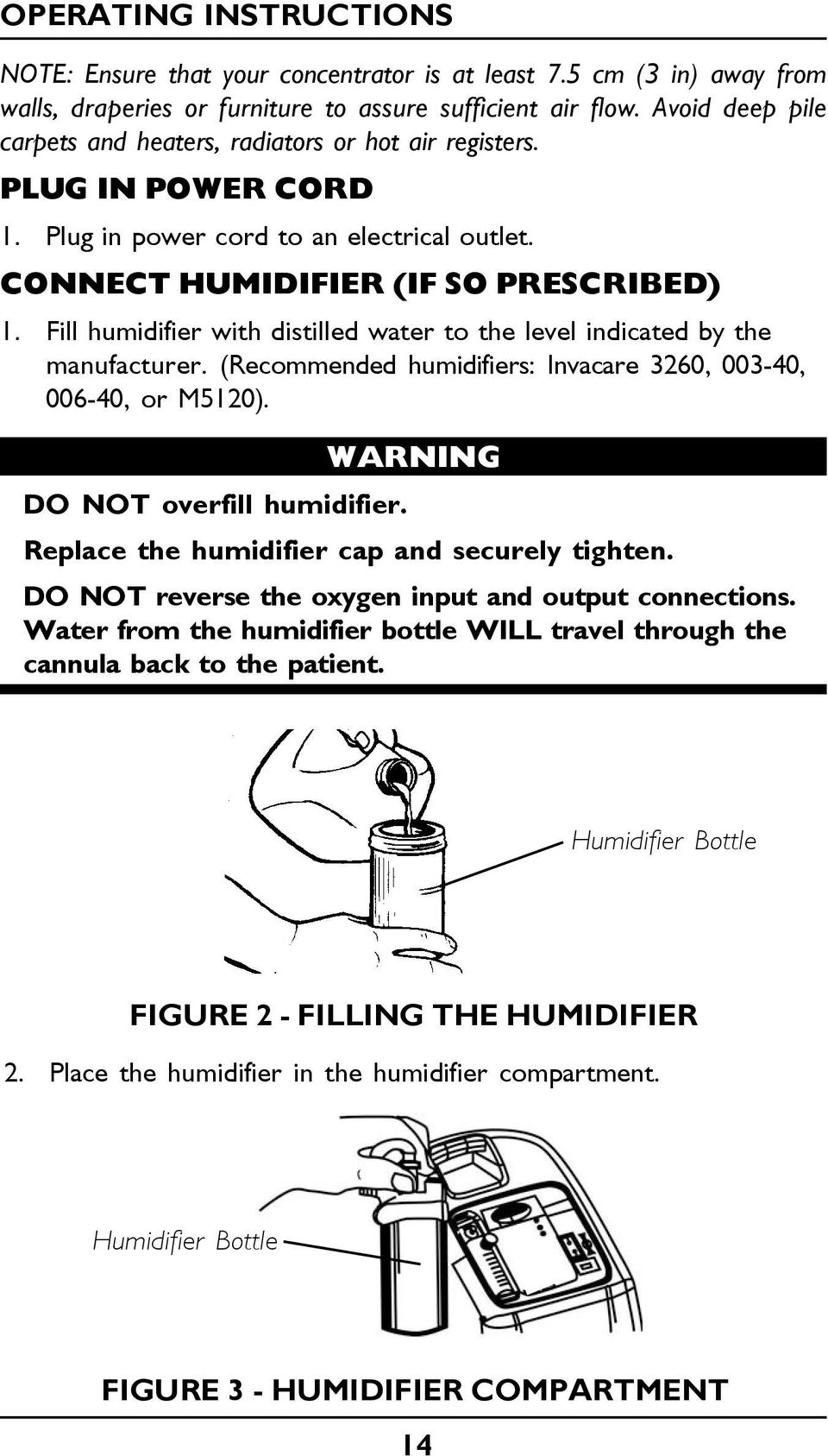Fill humidifier with distilled water to the level indicated by the manufacturer. (Recommended humidifiers: Invacare 3260, 003-40, 006-40, or M5120). WARNING DO NOT overfill humidifier.