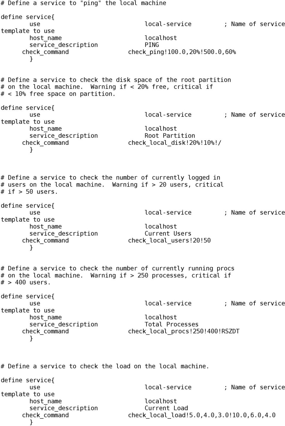 define service{ use local-service ; Name of service template to use host_name localhost service_description Root Partition check_command check_local_disk!20%!10%!
