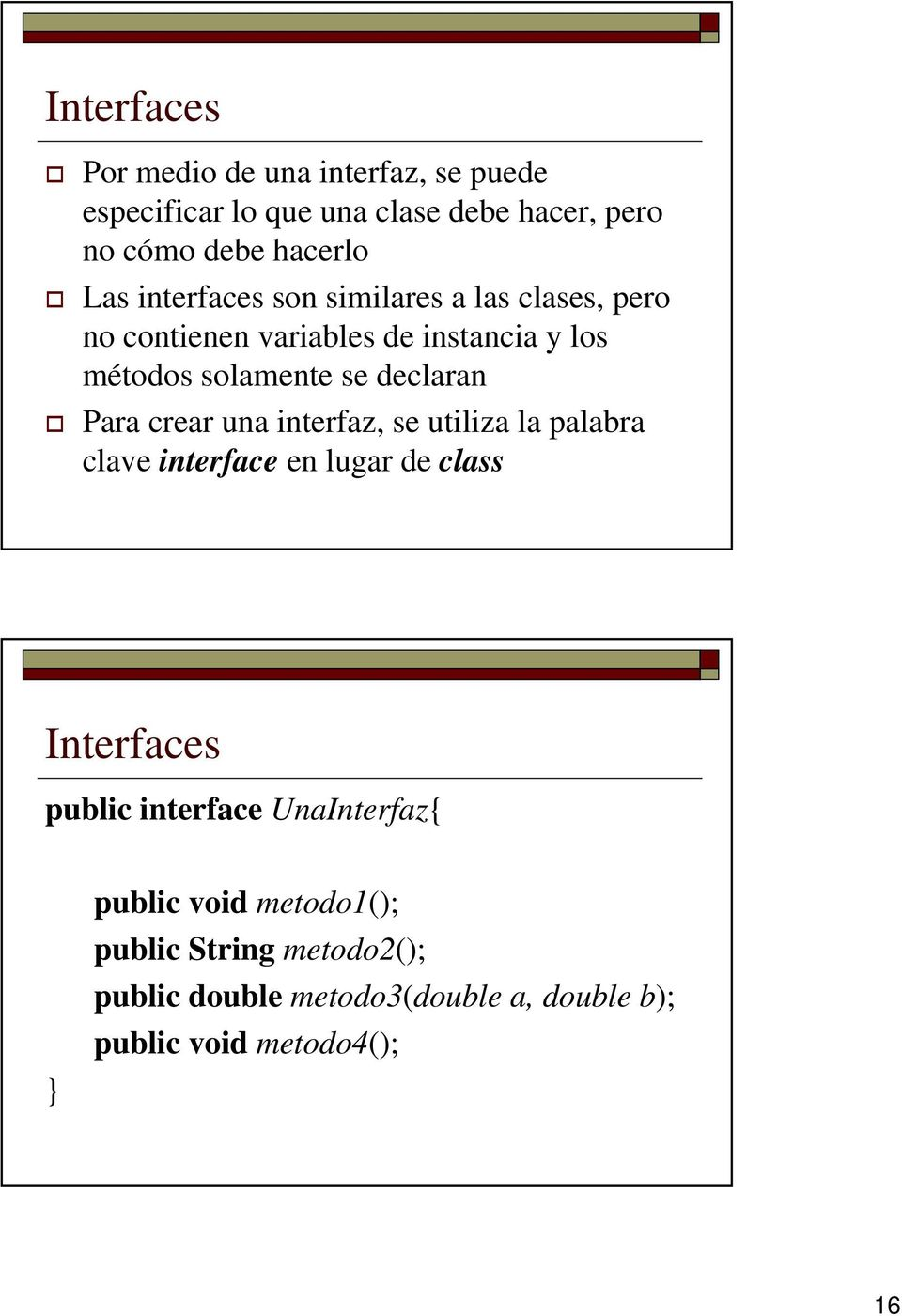Para crear una interfaz, se utiliza la palabra clave interface en lugar de class Interfaces public interface