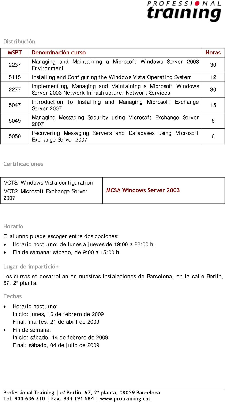 Managing Messaging Security using Microsoft Exchange Server 2007 Recovering Messaging Servers and Databases using Microsoft Exchange Server 2007 30 30 15 6 6 Certificaciones MCTS: Windows Vista