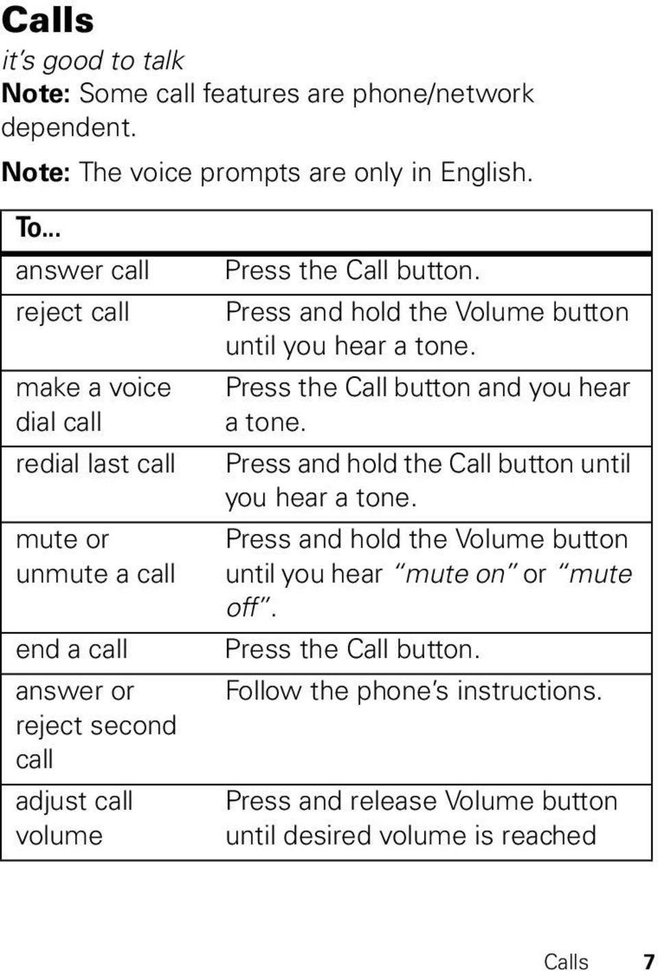 Call button. Press and hold the Volume button until you hear a tone. Press the Call button and you hear a tone.