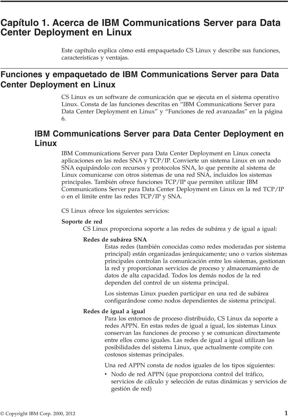 Consta de las funciones descritas en IBM Communications Serer para Data Center Deployment en Linux y Funciones de red aanzadas en la página 6.