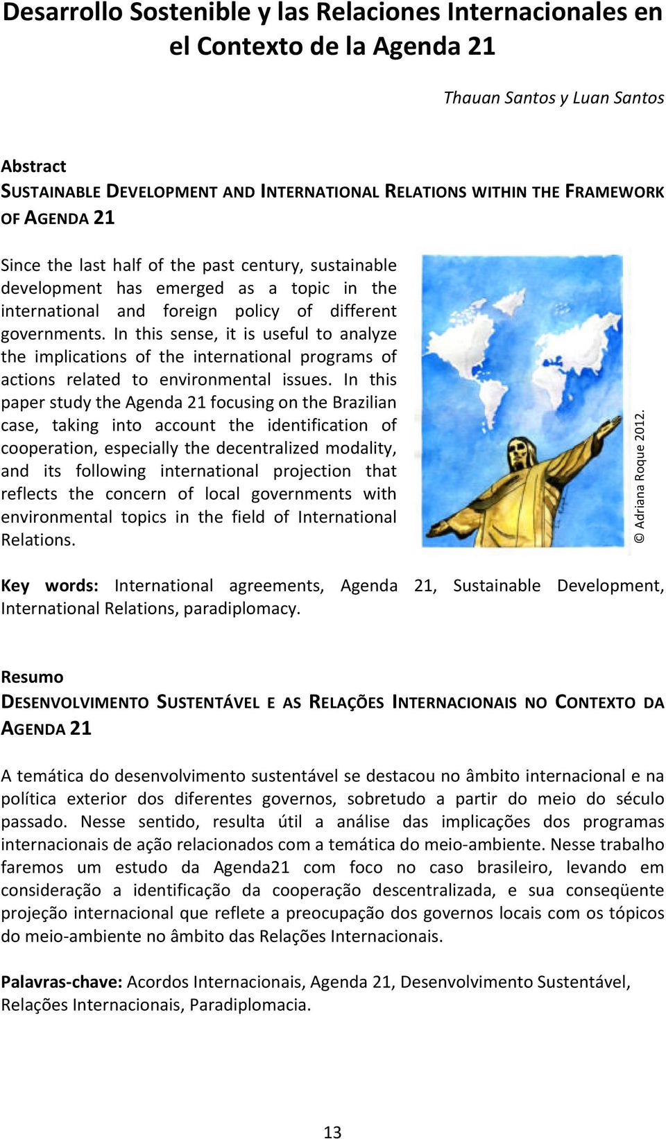 In this sense, it is useful to analyze the implications of the international programs of actions related to environmental issues.