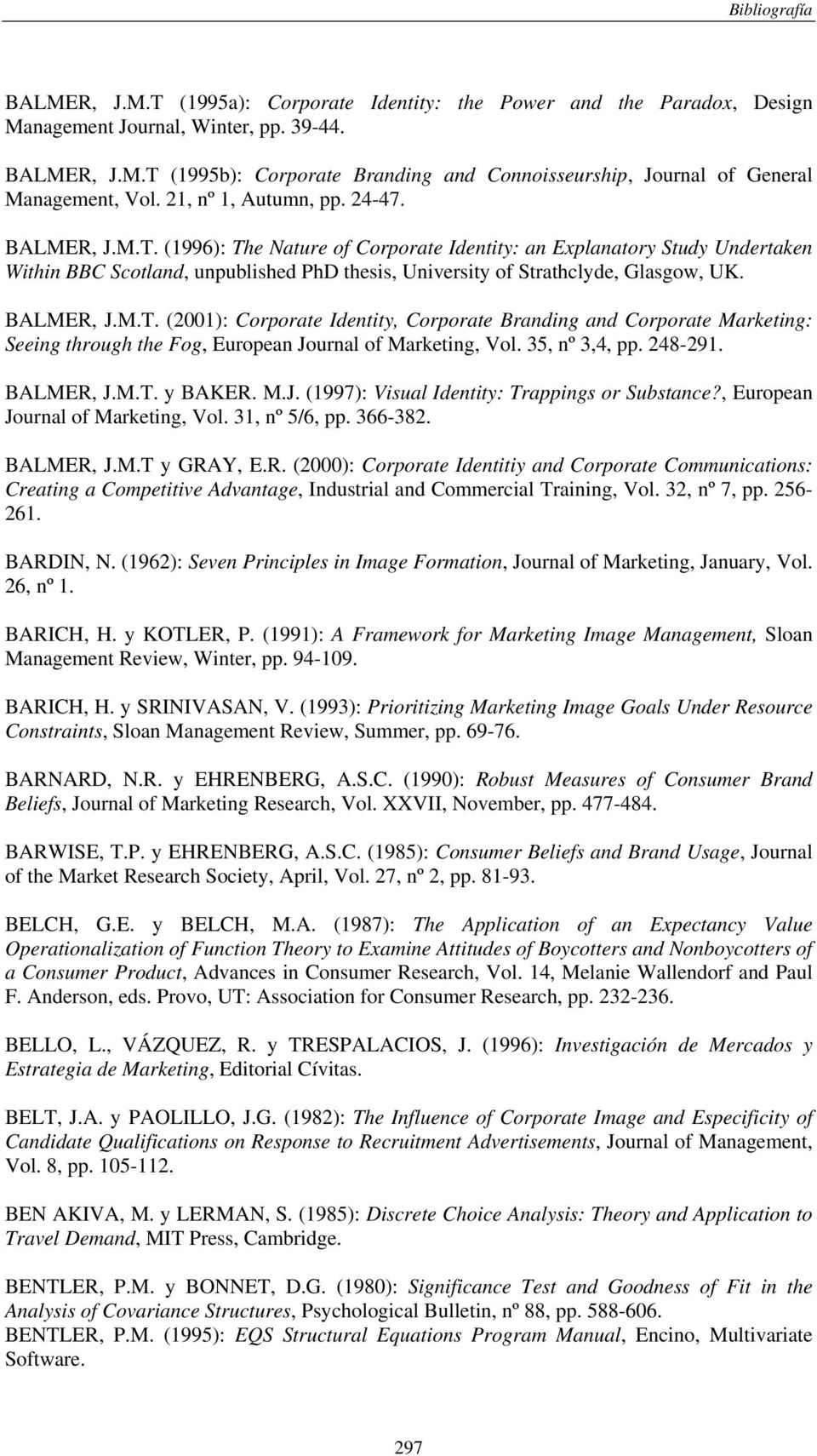 (1996): The Nature of Corporate Identity: an Explanatory Study Undertaken Within BBC Scotland, unpublished PhD thesis, University of Strathclyde, Glasgow, UK. BALMER, J.M.T. (2001): Corporate Identity, Corporate Branding and Corporate Marketing: Seeing through the Fog, European Journal of Marketing, Vol.