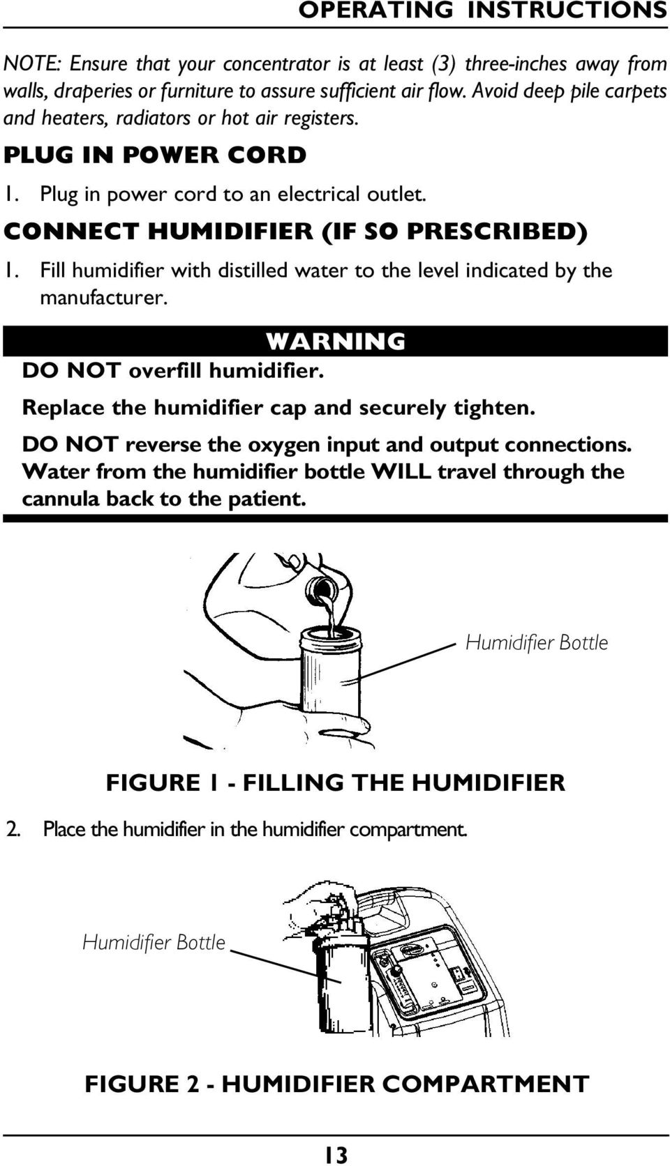 Fill humidifier with distilled water to the level indicated by the manufacturer. WARNING DO NOT overfill humidifier. Replace the humidifier cap and securely tighten.