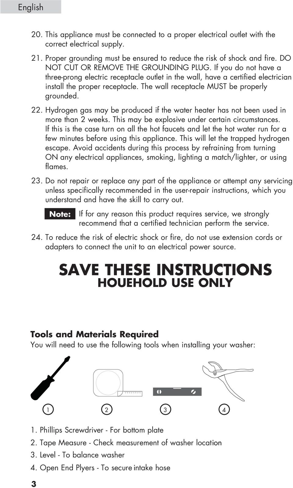 The wall receptacle MUST be properly grounded. 22. Hydrogen gas may be produced if the water heater has not been used in more than 2 weeks. This may be explosive under certain circumstances.