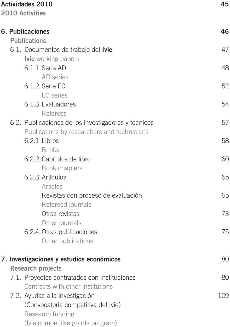 Artículos 65 Articles Revistas con proceso de evaluación 65 Refereed journals Otras revistas 73 Other journals 6.2.4. Otras publicaciones 75 Other publications 7.