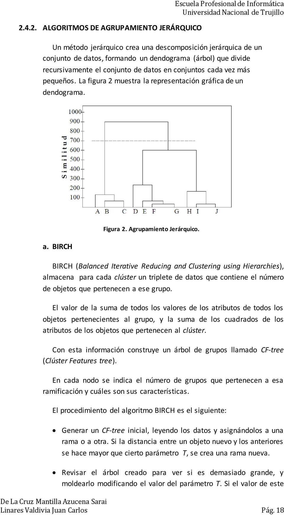 BIRCH (Balanced Iterative Reducing and Clustering using Hierarchies), almacena para cada clúster un triplete de datos que contiene el número de objetos que pertenecen a ese grupo.