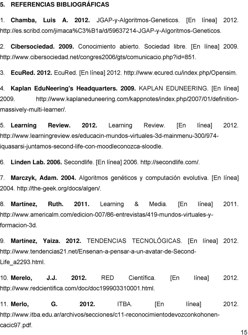 php/opensim. 4. Kaplan EduNeering's Headquarters. 2009. KAPLAN EDUNEERING. [En línea] 2009. http://www.kaplaneduneering.com/kappnotes/index.php/2007/01/definitionmassively-multi-learner/. 5.
