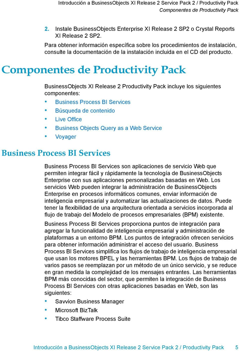 BusinessObjects XI Release 2 Productivity Pack incluye los siguientes componentes: Business Process BI Services Búsqueda de contenido Live Office Business Objects Query as a Web Service Voyager