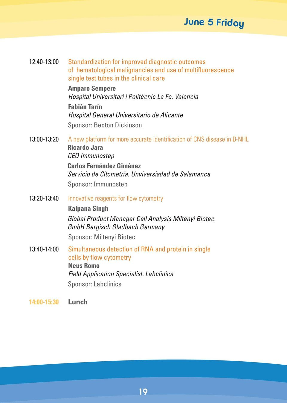 Valencia Fabián Tarín Hospital General Universitario de Alicante Sponsor: Becton Dickinson 13:00-13:20 A new platform for more accurate identification of CNS disease in B-NHL Ricardo Jara CEO
