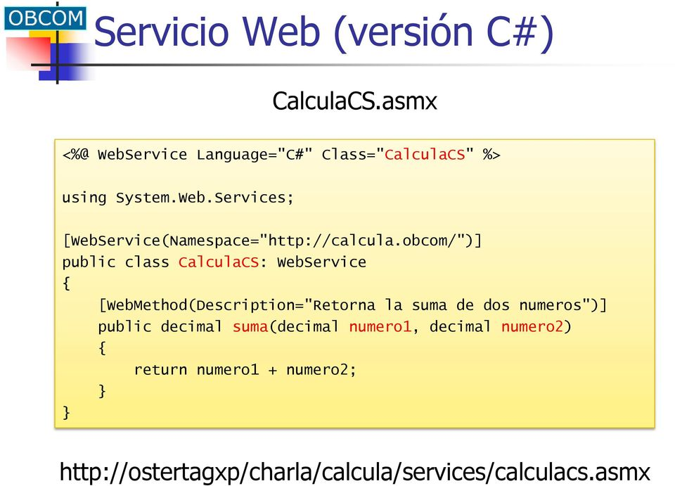 "obcom/"")] public class CalculaCS: WebService { [WebMethod(Description=""Retorna la suma de dos"