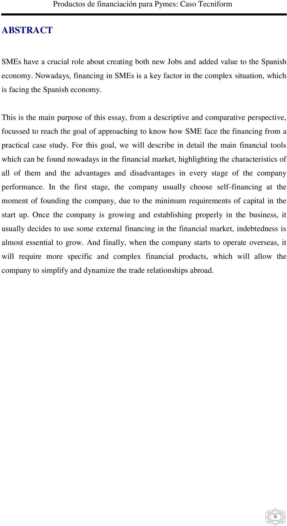 This is the main purpose of this essay, from a descriptive and comparative perspective, focussed to reach the goal of approaching to know how SME face the financing from a practical case study.