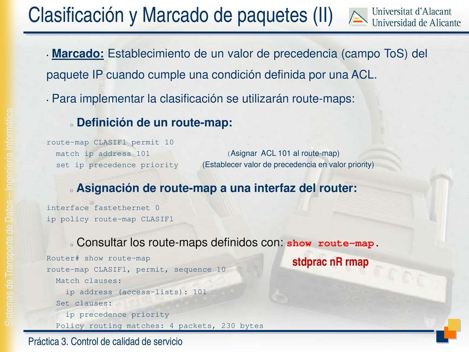 (Establecer valor de precedencia en valor priority) o Asignación de route-map a una interfaz del router: interface fastethernet 0 ip policy route-map CLASIF1 o Consultar los route-maps definidos
