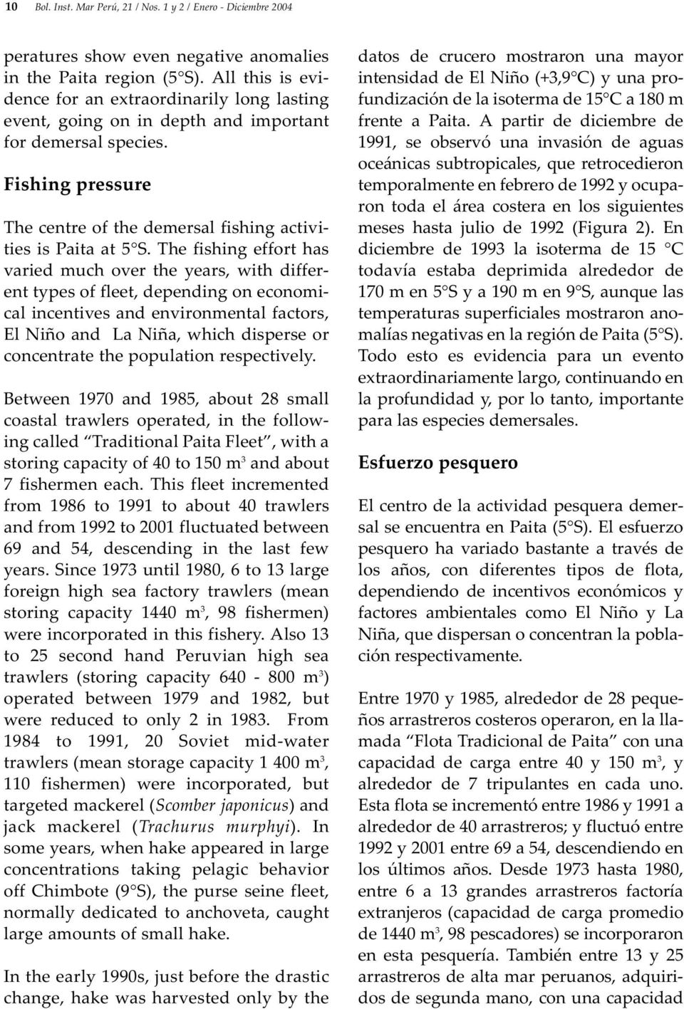 The fishing effort has varied much over the years, with different types of fleet, depending on economical incentives and environmental factors, El Niño and La Niña, which disperse or concentrate the