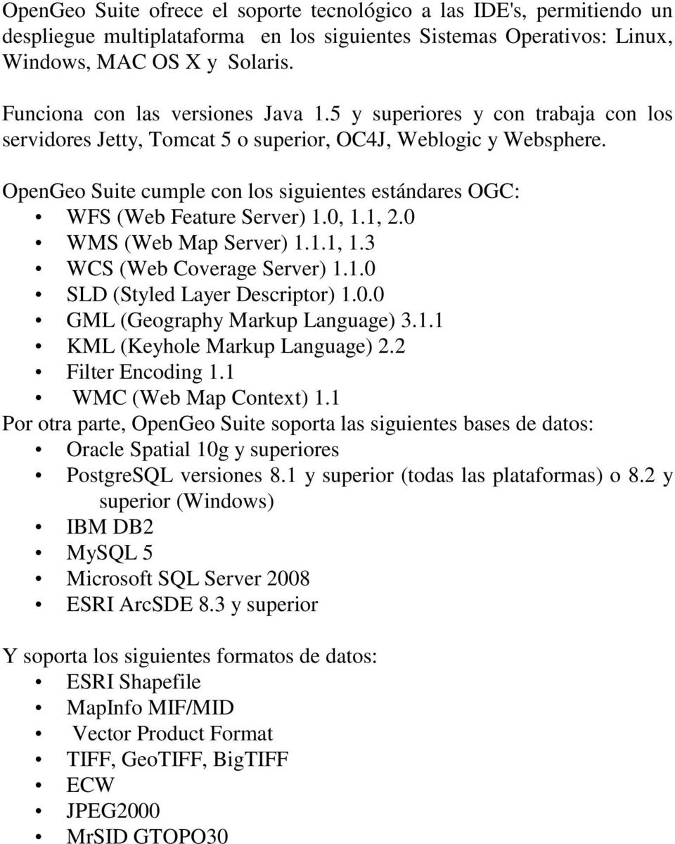 OpenGeo Suite cumple con los siguientes estándares OGC: WFS (Web Feature Server) 1.0, 1.1, 2.0 WMS (Web Map Server) 1.1.1, 1.3 WCS (Web Coverage Server) 1.1.0 SLD (Styled Layer Descriptor) 1.0.0 GML (Geography Markup Language) 3.