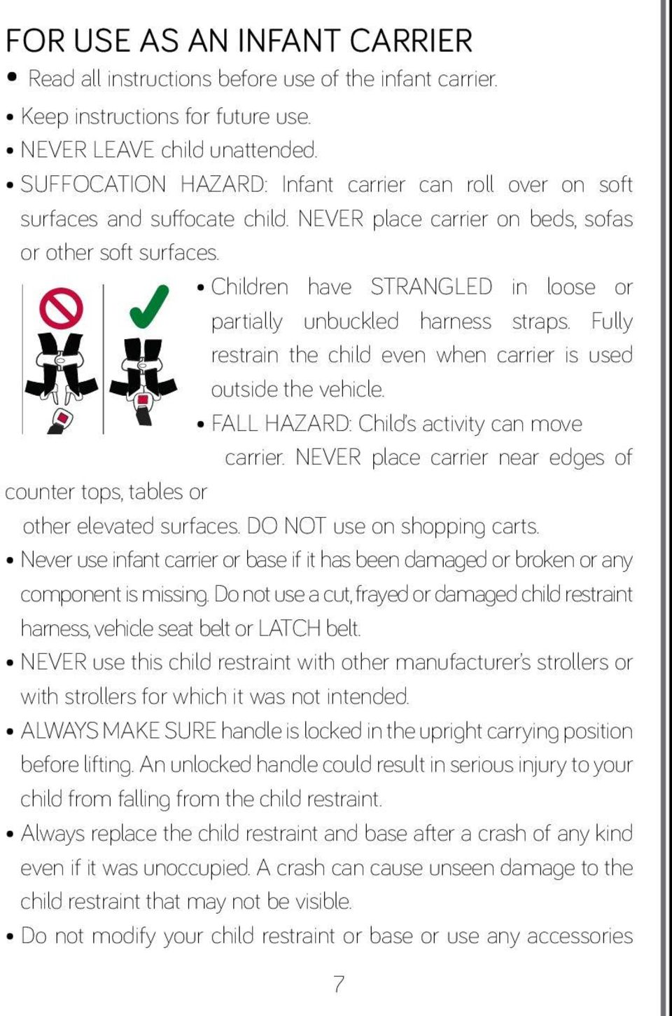Children have STRANGLED in loose or partially unbuckled harness straps. Fully restrain the child even when carrier is used outside the vehicle. FALL HAZARD: Child s activity can move carrier.