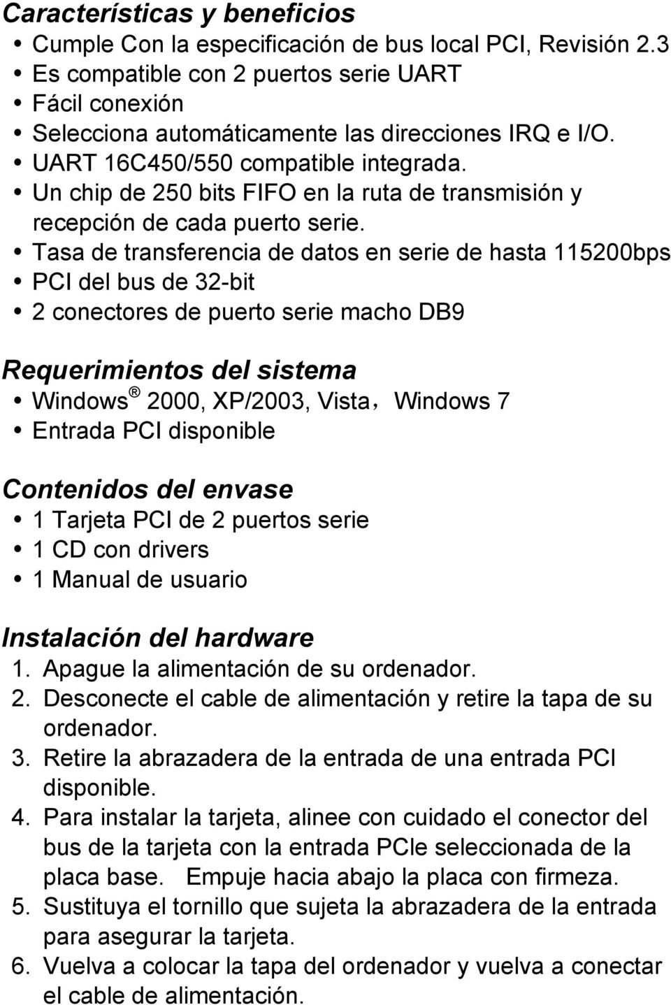 Tasa de transferencia de datos en serie de hasta 115200bps PCI del bus de 32-bit 2 conectores de puerto serie macho DB9 Requerimientos del sistema Windows 2000, XP/2003, Vista,Windows 7 Entrada PCI