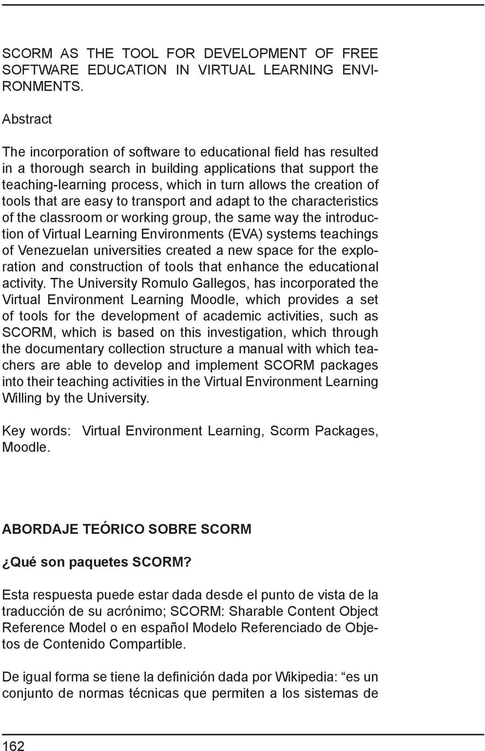 tools that are easy to transport and adapt to the characteristics of the classroom or working group, the same way the introduction of Virtual Learning Environments (EVA) systems teachings of
