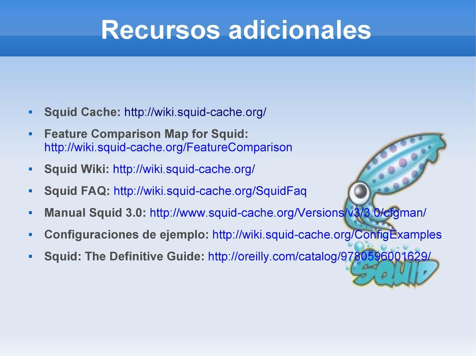 0: http://www.squid-cache.org/versions/v3/3.0/cfgman/ Configuraciones de ejemplo: http://wiki.squid-cache.org/configexamples Squid: The Definitive Guide: http://oreilly.