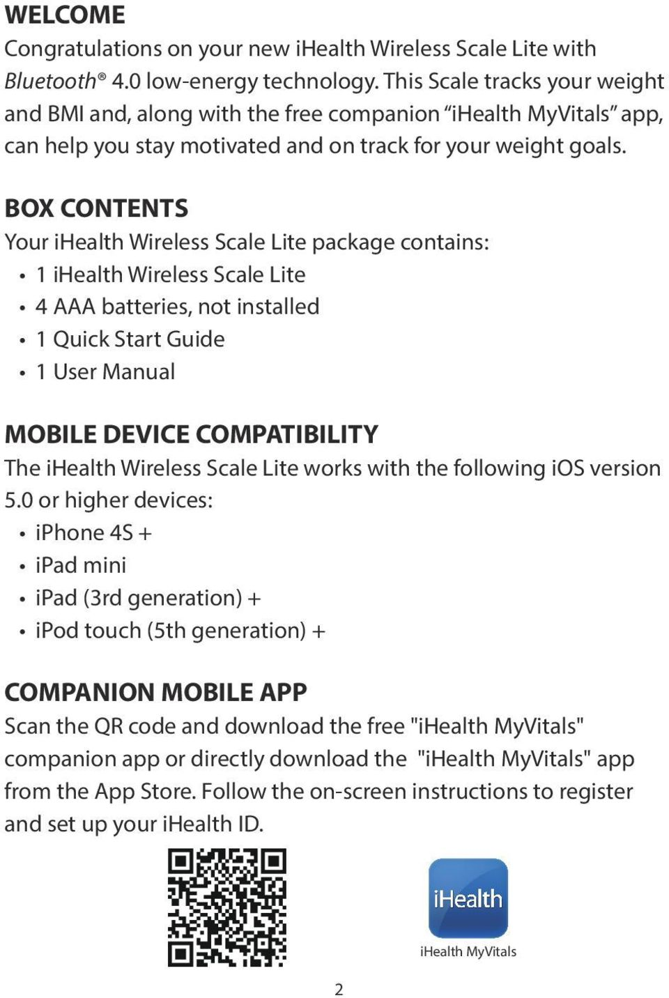BOX CONTENTS Your ihealth Wireless Scale Lite package contains: 1 ihealth Wireless Scale Lite 4 AAA batteries, not installed 1 Quick Start Guide 1 User Manual MOBILE DEVICE COMPATIBILITY The ihealth