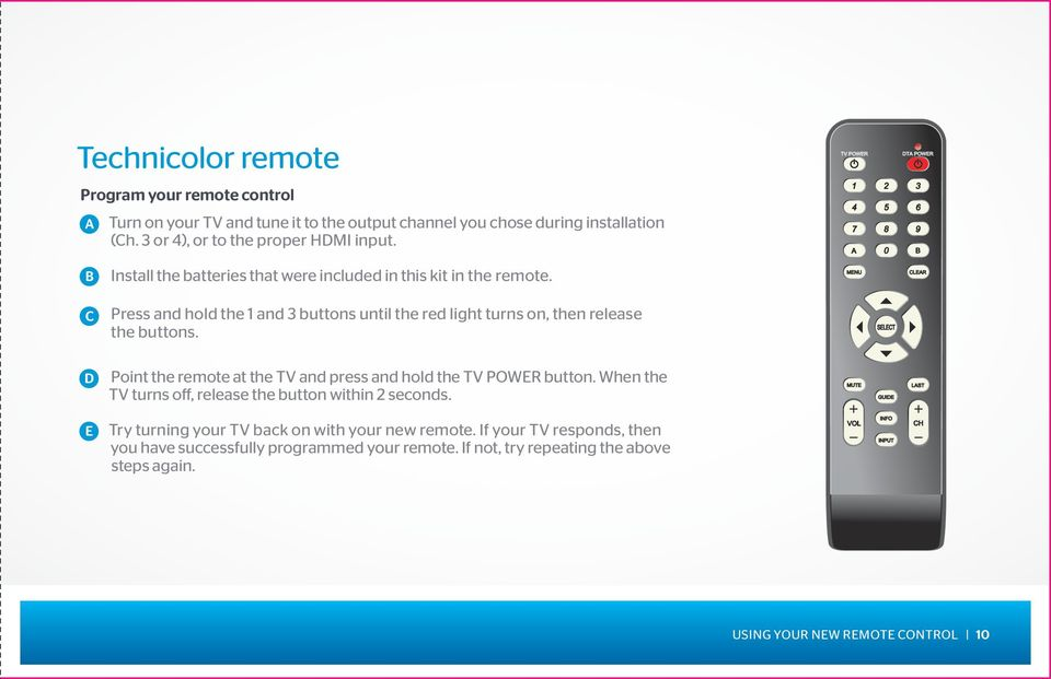 Point the remote at the TV and press and hold the TV POWER button. When the TV turns off, release the button within 2 seconds. Try turning your TV back on with your new remote.
