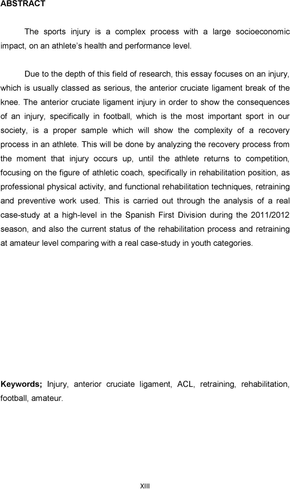 The anterior cruciate ligament injury in order to show the consequences of an injury, specifically in football, which is the most important sport in our society, is a proper sample which will show