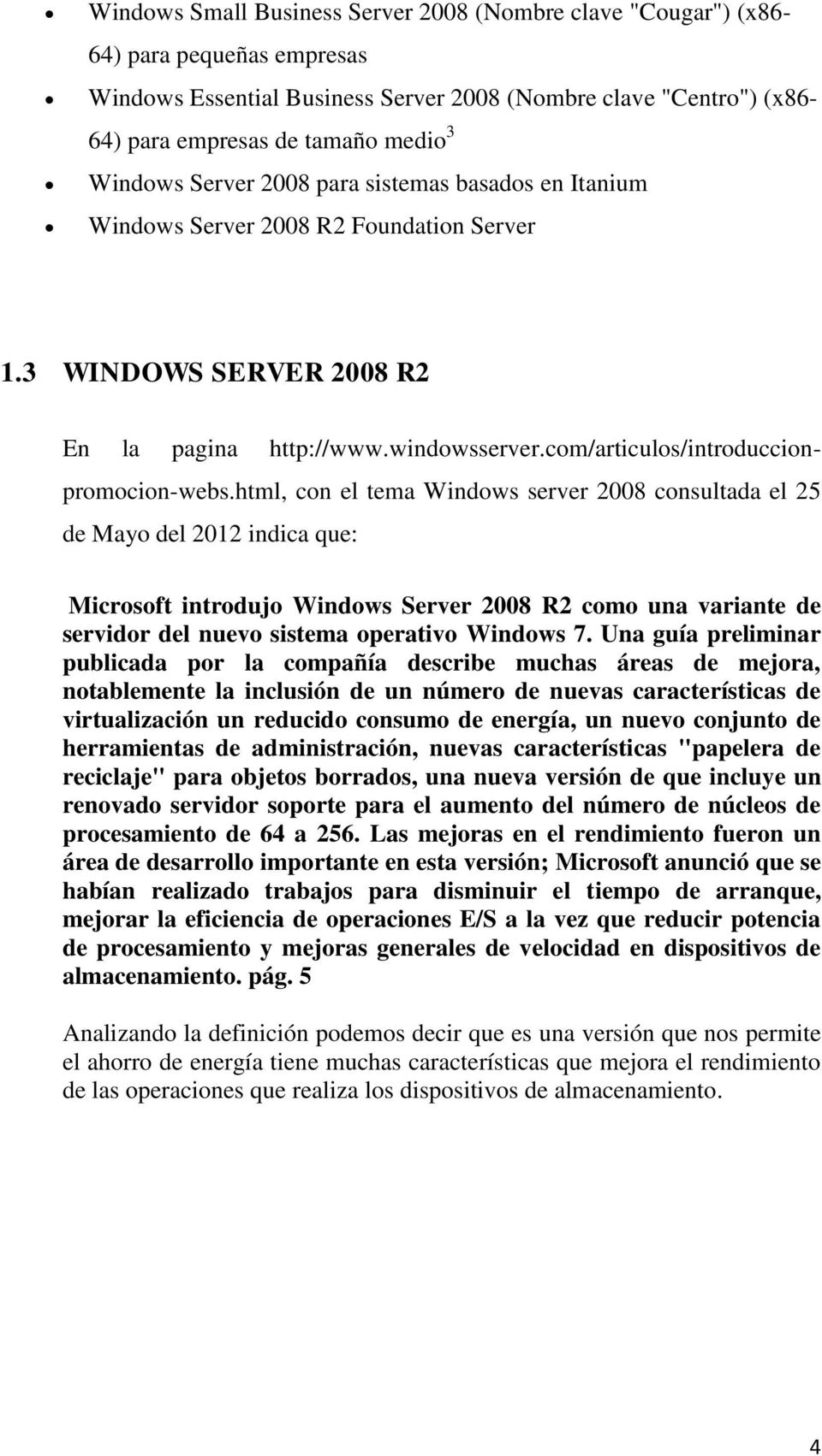html, con el tema Windows server 2008 consultada el 25 de Mayo del 2012 indica que: Microsoft introdujo Windows Server 2008 R2 como una variante de servidor del nuevo sistema operativo Windows 7.
