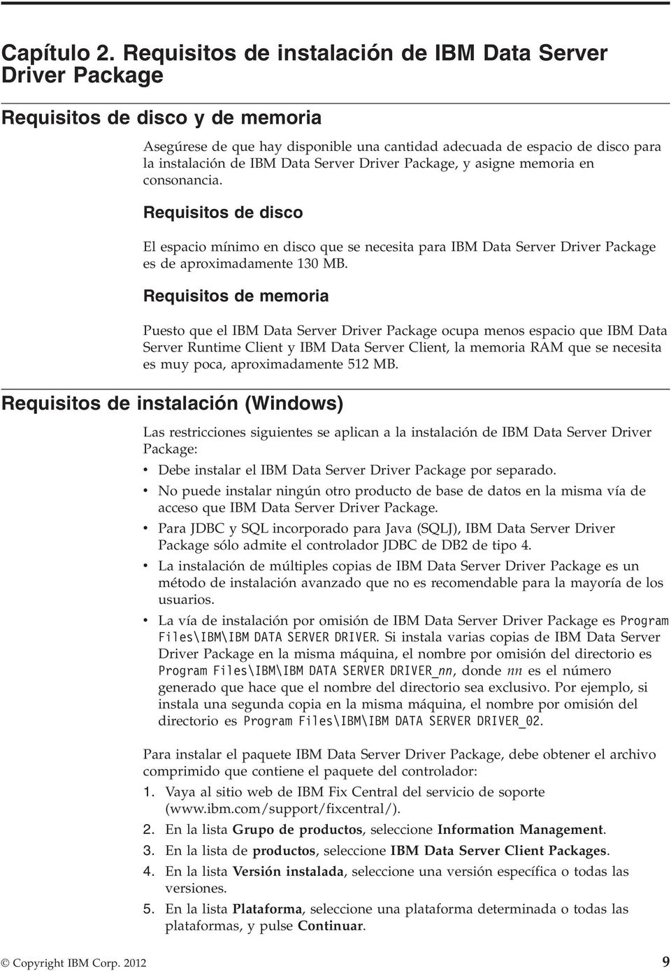 Server Driver Package, y asigne memoria en consonancia. Requisitos de disco El espacio mínimo en disco que se necesita para IBM Data Server Driver Package es de aproximadamente 130 MB.