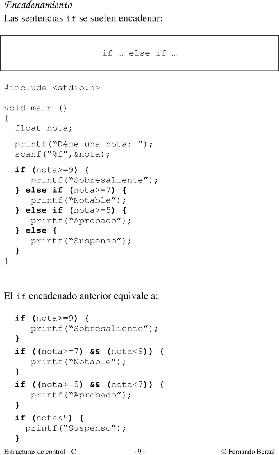 printf( Notable ); else if (nota>=5) printf( Aprobado ); else printf( Suspenso ); El if encadenado anterior equivale a: if (nota>=9)
